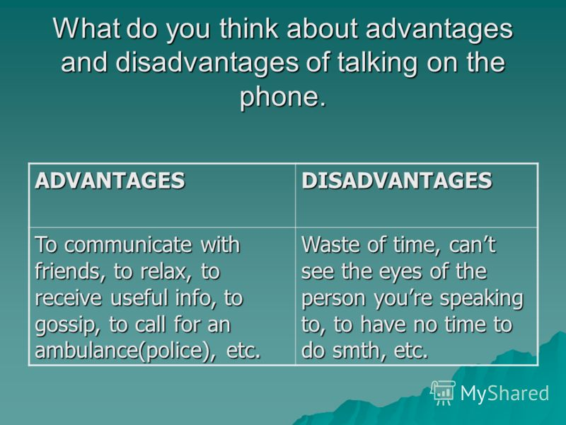 What do you think about advantages and disadvantages of talking on the phone. ADVANTAGESDISADVANTAGES To communicate with friends, to relax, to receive useful info, to gossip, to call for an ambulance(police), etc. Waste of time, cant see the eyes of