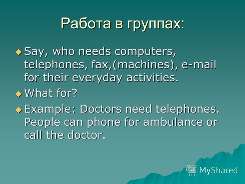 Работа в группах: Say, who needs computers, telephones, fax,(machines), e-mail for their everyday activities. Say, who needs computers, telephones, fax,(machines), e-mail for their everyday activities. What for? What for? Example: Doctors need teleph
