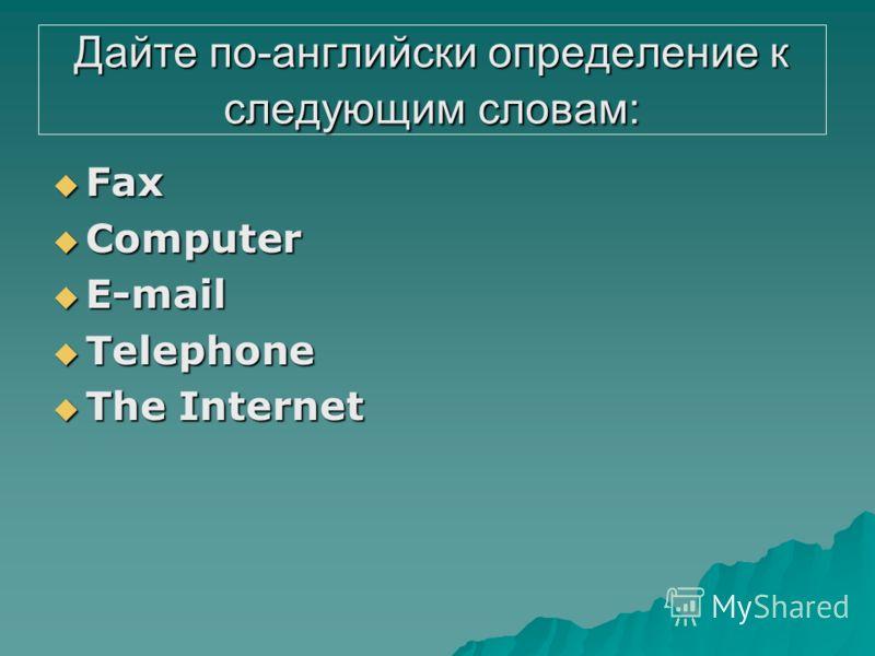 Дайте по-английски определение к следующим словам: Fax Fax Соmputer Соmputer E-mail E-mail Telephone Telephone The Internet The Internet