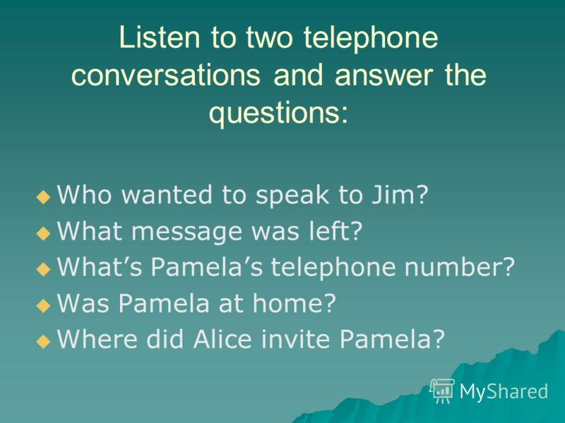 Listen to two telephone conversations and answer the questions: Who wanted to speak to Jim? What message was left? Whats Pamelas telephone number? Was Pamela at home? Where did Alice invite Pamela?