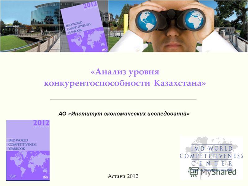 1 «Анализ уровня конкурентоспособности Казахстана» Астана 2012 АО «Институт экономических исследований»