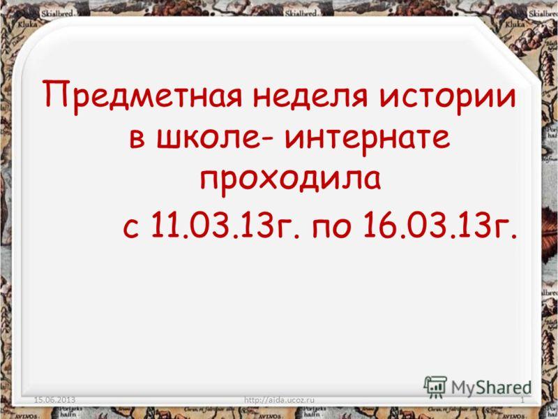 Предметная неделя истории в школе- интернате проходила с 11.03.13г. по 16.03.13г. 15.06.2013http://aida.ucoz.ru1