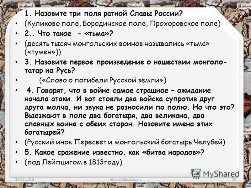 1. Назовите три поля ратной Славы России? (Куликово поле, Бородинское поле, Прохоровское поле) 2.. Что такое - «тьма»? (десять тысяч монгольских воинов назывались «тьма» («тумен»)) 3. Назовите первое произведение о нашествии монголо- татар на Русь? (