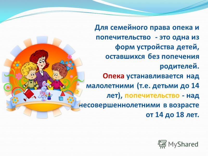 Для семейного права опека и попечительство - это одна из форм устройства детей, оставшихся без попечения родителей. Опека устанавливается над малолетними (т.е. детьми до 14 лет), попечительство - над несовершеннолетними в возрасте от 14 до 18 лет.
