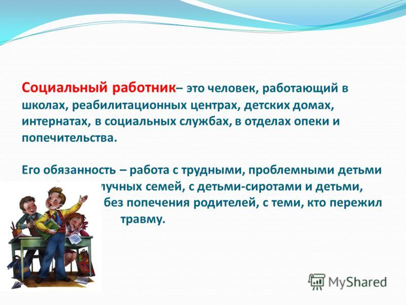 Социальный работник – это человек, работающий в школах, реабилитационных центрах, детских домах, интернатах, в социальных службах, в отделах опеки и попечительства. Его обязанность – работа с трудными, проблемными детьми из неблагополучных семей, с д