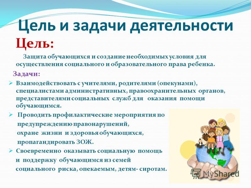 Цель и задачи деятельности Цель: Защита обучающихся и создание необходимых условия для осуществления социального и образовательного права ребенка. Задачи: Взаимодействовать с учителями, родителями (опекунами), специалистами административных, правоохр