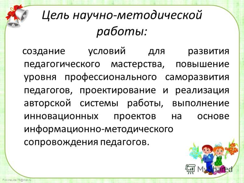 FokinaLida.75@mail.ru Цель научно-методической работы: создание условий для развития педагогического мастерства, повышение уровня профессионального саморазвития педагогов, проектирование и реализация авторской системы работы, выполнение инновационных