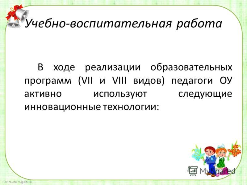 FokinaLida.75@mail.ru Учебно-воспитательная работа В ходе реализации образовательных программ (VII и VIII видов) педагоги ОУ активно используют следующие инновационные технологии: