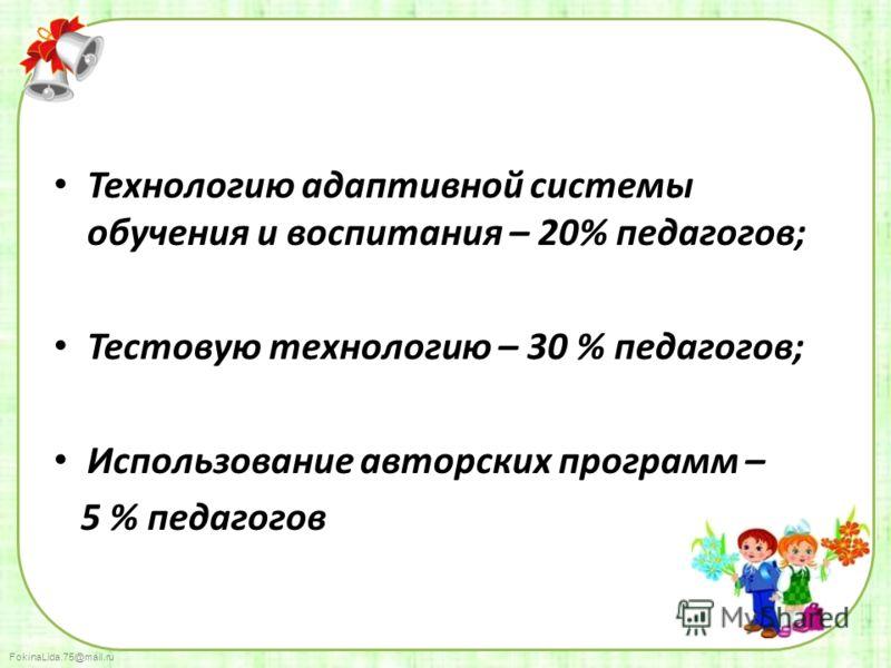 FokinaLida.75@mail.ru Технологию адаптивной системы обучения и воспитания – 20% педагогов; Тестовую технологию – 30 % педагогов; Использование авторских программ – 5 % педагогов