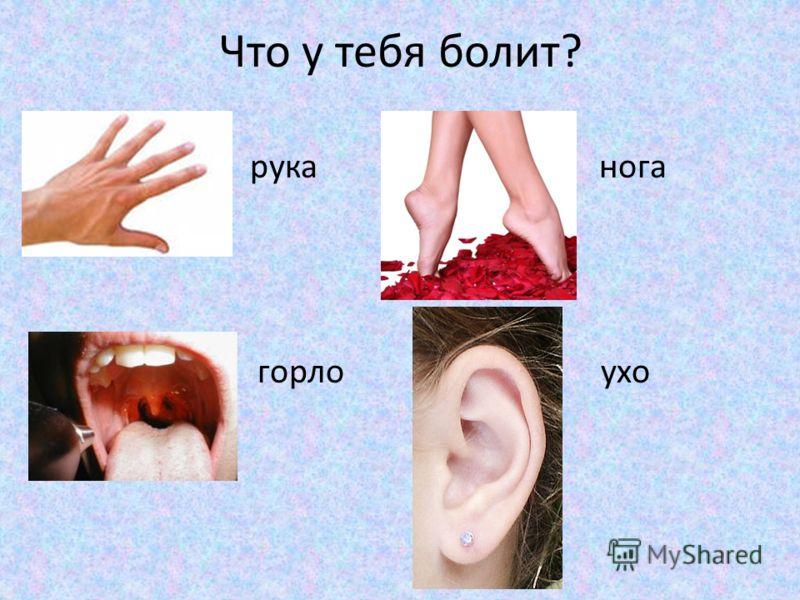 Что у тебя болит? рука нога горло ухо