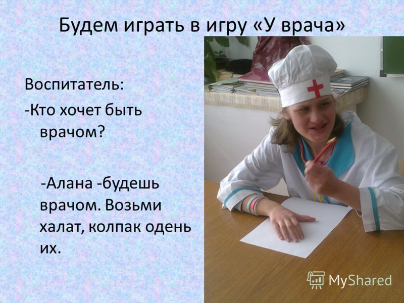 Будем играть в игру «У врача» Воспитатель: -Кто хочет быть врачом? -Алана -будешь врачом. Возьми халат, колпак одень их.