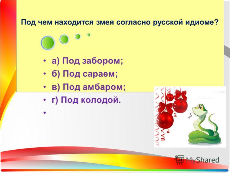 Под чем находится змея согласно русской идиоме? а) Под забором; б) Под сараем; в) Под амбаром; г) Под колодой.