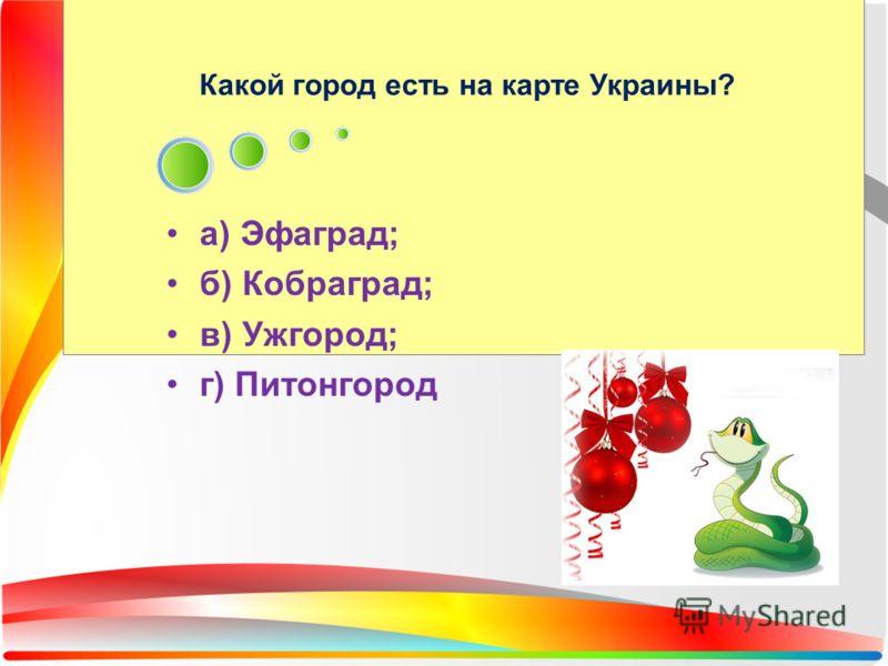 Какой город есть на карте Украины? а) Эфаград; б) Кобраград; в) Ужгород; г) Питонгород
