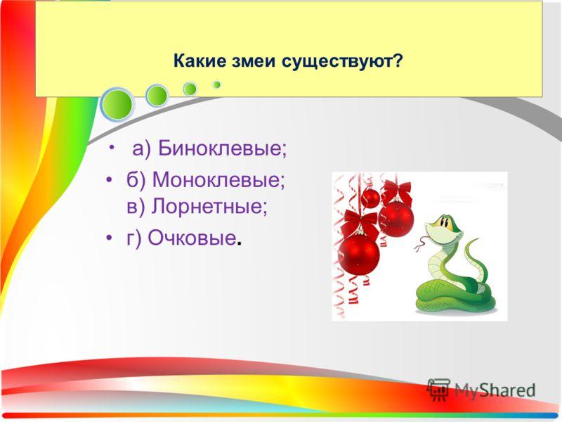 Какие змеи существуют? а) Биноклевые; б) Моноклевые; в) Лорнетные; г) Очковые.