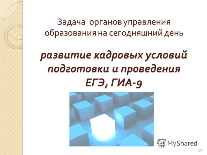 Задача органов управления образования на сегодняшний день развитие кадровых условий подготовки и проведения ЕГЭ, ГИА -9 30