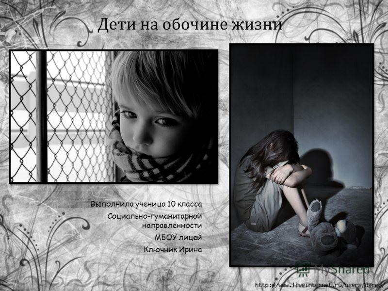 Дети на обочине жизни Выполнила ученица 10 класса Социально-гуманитарной направленности МБОУ лицей Ключник Ирина