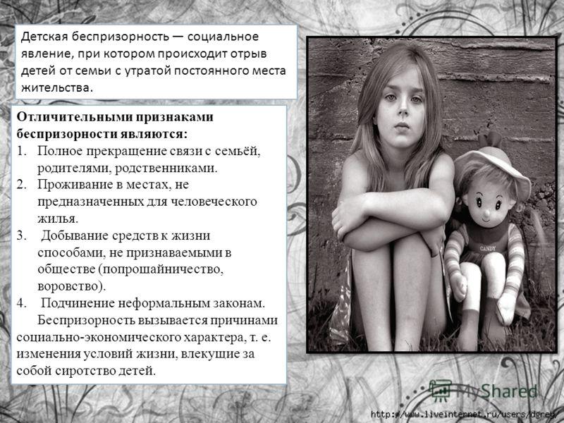 Детская беспризорность социальное явление, при котором происходит отрыв детей от семьи с утратой постоянного места жительства. Отличительными признаками беспризорности являются: 1.Полное прекращение связи с семьёй, родителями, родственниками. 2.Прожи