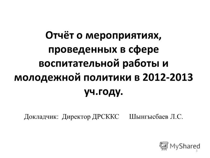 Отчёт о мероприятиях, проведенных в сфере воспитательной работы и молодежной политики в 2012-2013 уч.году. Докладчик: Директор ДРСККСШынгысбаев Л.С. 3