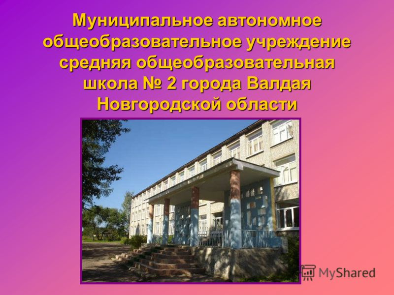 Муниципальное автономное общеобразовательное учреждение средняя общеобразовательная школа 2 города Валдая Новгородской области