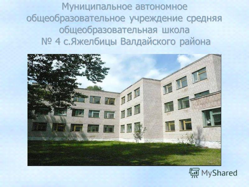Муниципальное автономное общеобразовательное учреждение средняя общеобразовательная школа 4 с.Яжелбицы Валдайского района