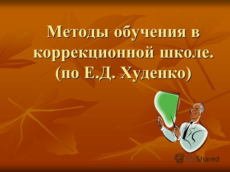 Методы обучения в коррекционной школе. (по Е.Д. Худенко)