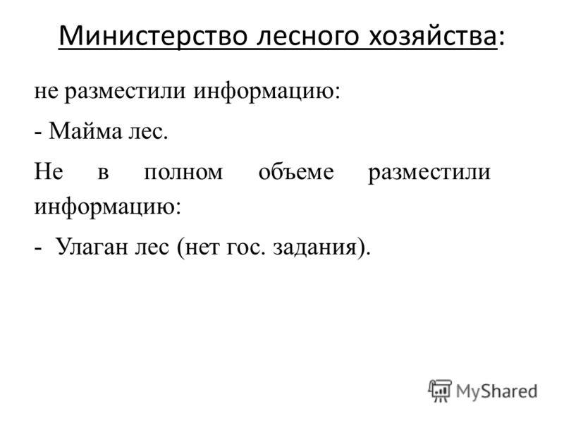 Министерство лесного хозяйства: не разместили информацию: - Майма лес. Не в полном объеме разместили информацию: -Улаган лес (нет гос. задания).