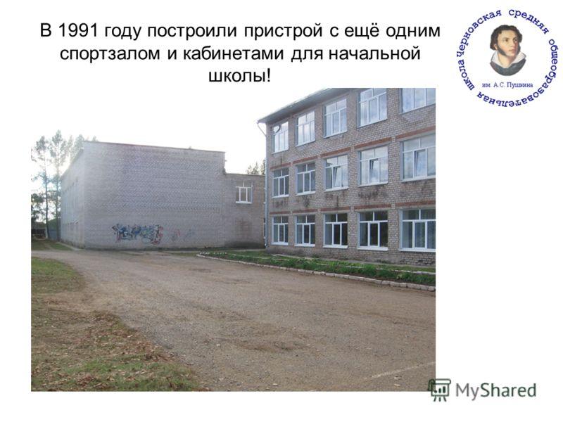 В 1991 году построили пристрой с ещё одним спортзалом и кабинетами для начальной школы!