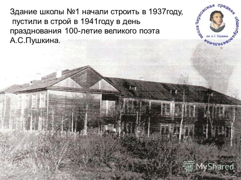Здание школы 1 начали строить в 1937году, пустили в строй в 1941году в день празднования 100-летие великого поэта А.С.Пушкина.