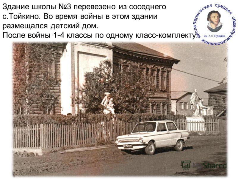Здание школы 3 перевезено из соседнего с.Тойкино. Во время войны в этом здании размещался детский дом. После войны 1-4 классы по одному класс-комплекту..