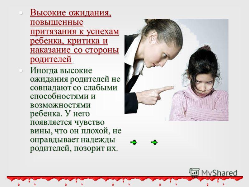 Высокие ожидания, повышенные притязания к успехам ребенка, критика и наказание со стороны родителей. Высокие ожидания, повышенные притязания к успехам ребенка, критика и наказание со стороны родителей. Иногда высокие ожидания родителей не совпадают с
