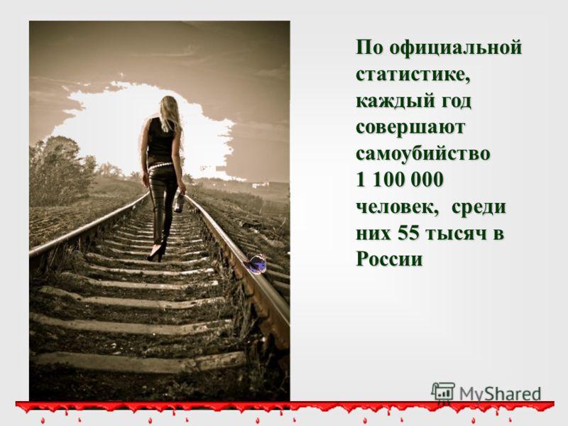 По официальной статистике, каждый год совершают самоубийство 1 100 000 человек, среди них 55 тысяч в России