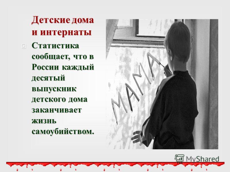 Детские дома и интернаты Статистика сообщает, что в России каждый десятый выпускник детского дома заканчивает жизнь самоубийством. Статистика сообщает, что в России каждый десятый выпускник детского дома заканчивает жизнь самоубийством.