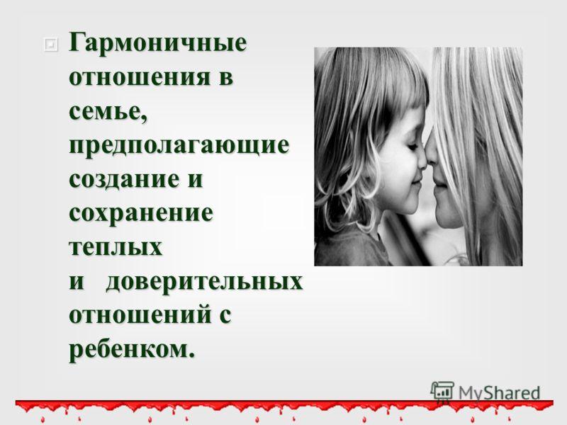 Гармоничные отношения в семье, предполагающие создание и сохранение теплых и доверительных отношений с ребенком. Гармоничные отношения в семье, предполагающие создание и сохранение теплых и доверительных отношений с ребенком.