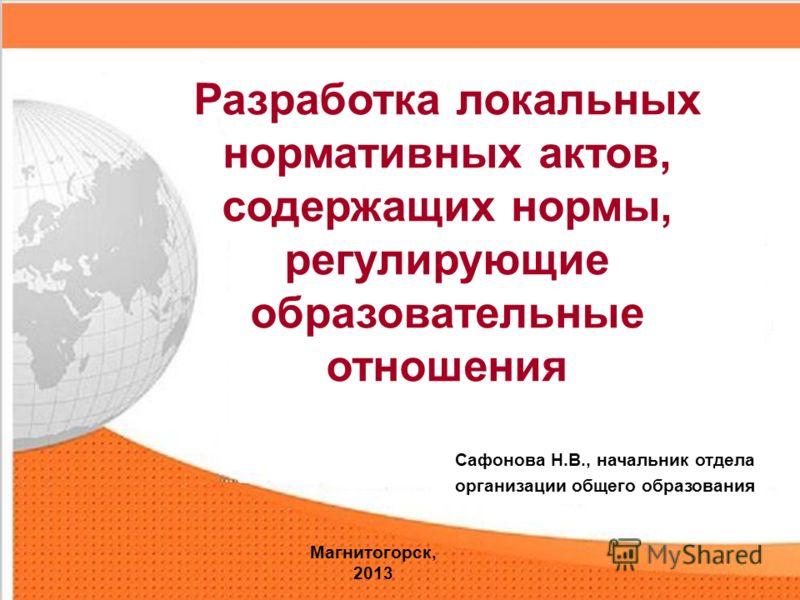Сафонова Н.В., начальник отдела организации общего образования Разработка локальных нормативных актов, содержащих нормы, регулирующие образовательные отношения Магнитогорск, 2013