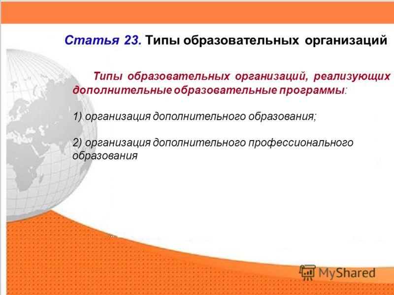 Типы образовательных организаций, реализующих дополнительные образовательные программы: 1) организация дополнительного образования; 2) организация дополнительного профессионального образования Статья 23. Типы образовательных организаций