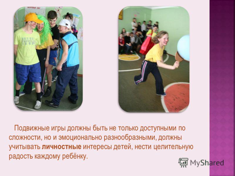 Подвижные игры должны быть не только доступными по сложности, но и эмоционально разнообразными, должны учитывать личностные интересы детей, нести целительную радость каждому ребёнку.
