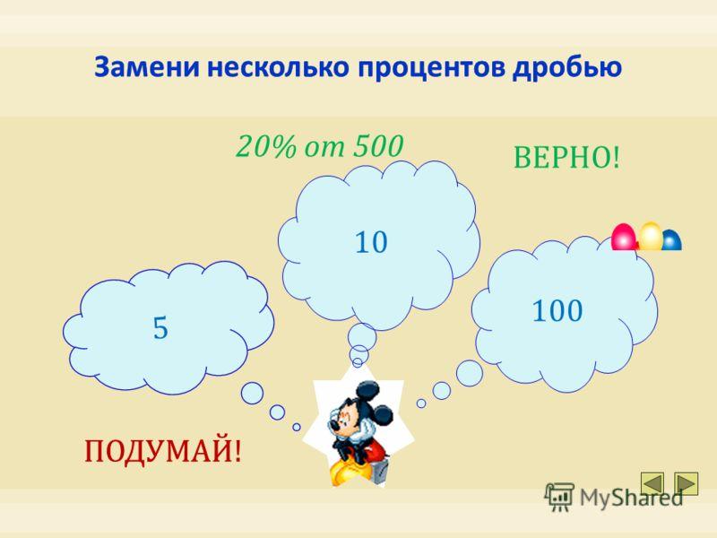 10 100 5 20% от 500 ПОДУМАЙ! ВЕРНО!