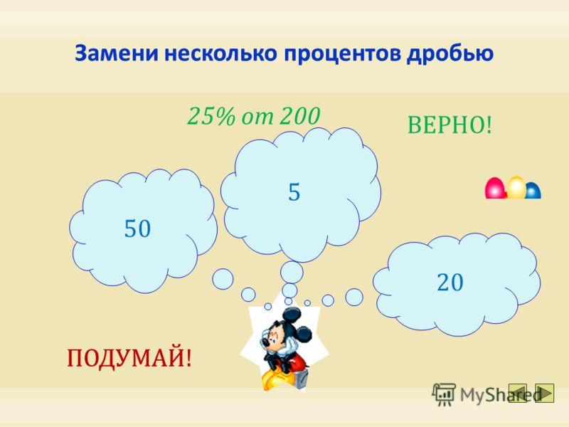 5 50 20 25% от 200 ПОДУМАЙ! ВЕРНО!