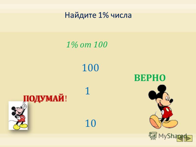 1% от 100 10 100 1 ПОДУМАЙ!ПОДУМАЙ ВЕРНО