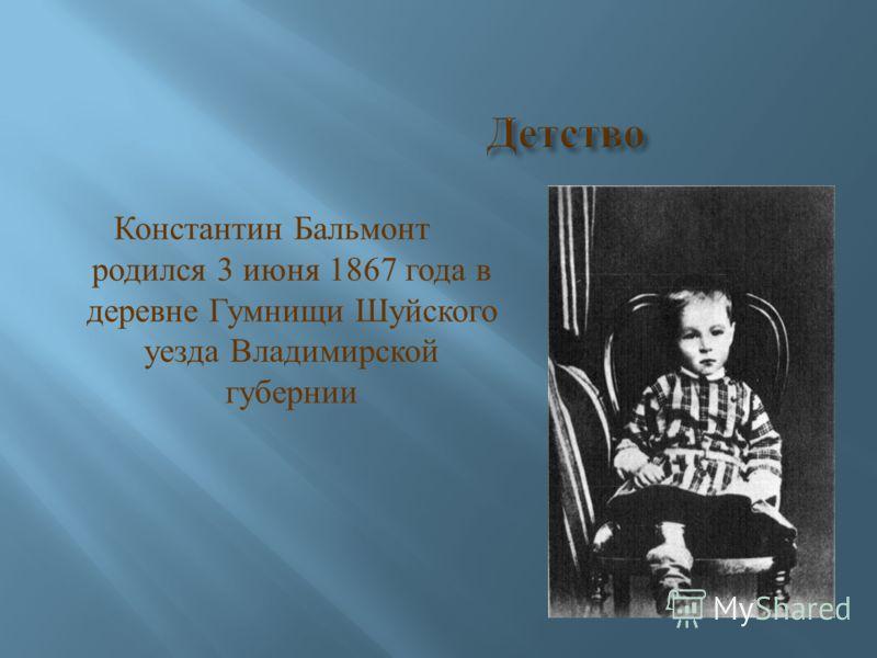 Константин Бальмонт родился 3 июня 1867 года в деревне Гумнищи Шуйского уезда Владимирской губернии
