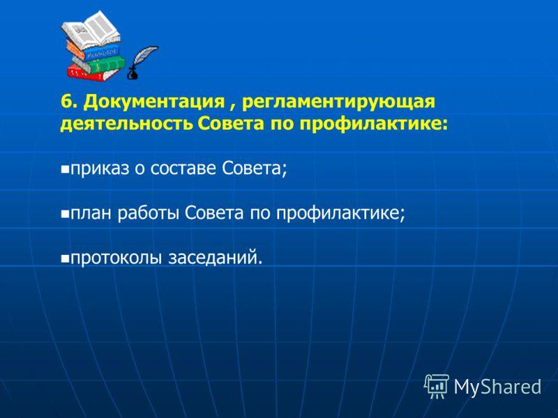 6. Документация, регламентирующая деятельность Совета по профилактике: приказ о составе Совета; план работы Совета по профилактике; протоколы заседаний.