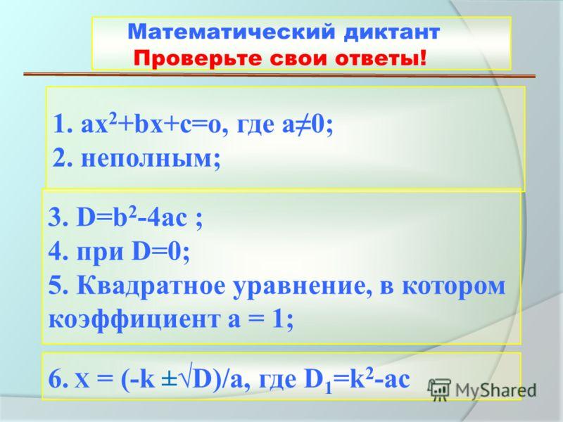 1. ах 2 +bх+с=о, где а0; 2. неполным; 3. D=b 2 -4ac ; 4. при D=0; 5. Квадратное уравнение, в котором коэффициент а = 1; 6. X = (-k ±D)/а, где D 1 =k 2 -ac Математический диктант Проверьте свои ответы!