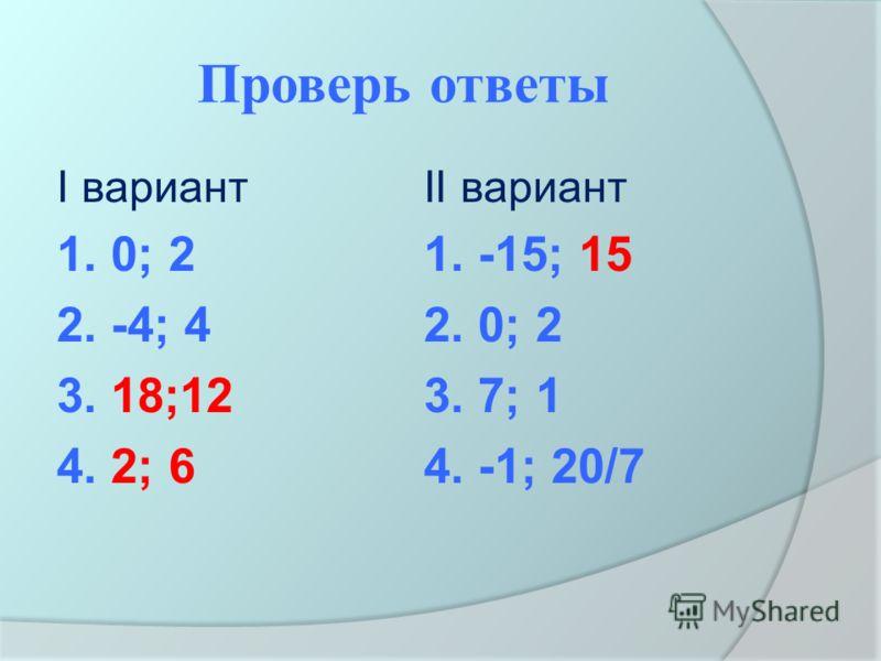 Проверь ответы I вариант 1. 0; 2 2. -4; 4 3. 18;12 4. 2; 6 II вариант 1. -15; 15 2. 0; 2 3. 7; 1 4. -1; 20/7