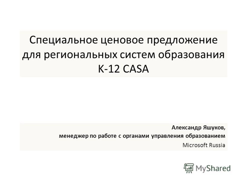 Специальное ценовое предложение для региональных систем образования K-12 CASA Александр Яшуков, менеджер по работе с органами управления образованием Microsoft Russia
