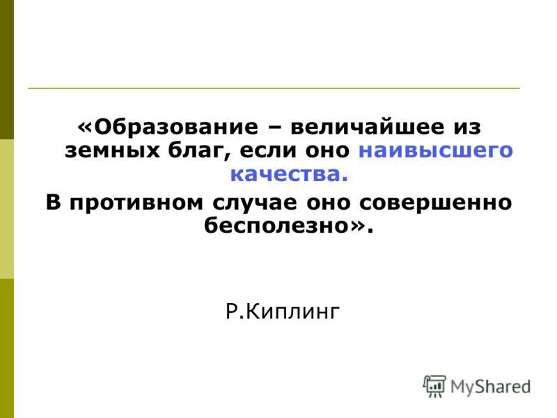 «Образование – величайшее из земных благ, если оно наивысшего качества. В противном случае оно совершенно бесполезно». Р.Киплинг