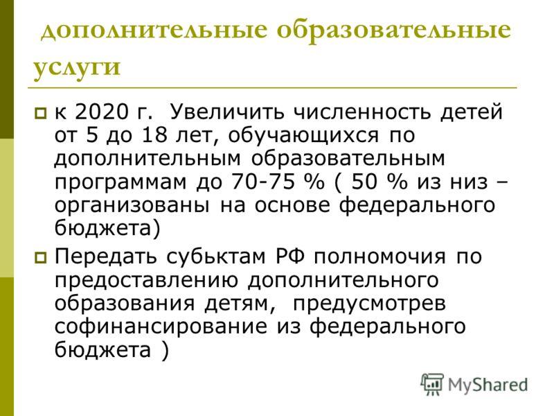 дополнительные образовательные услуги к 2020 г. Увеличить численность детей от 5 до 18 лет, обучающихся по дополнительным образовательным программам до 70-75 % ( 50 % из низ – организованы на основе федерального бюджета) Передать субьктам РФ полномоч