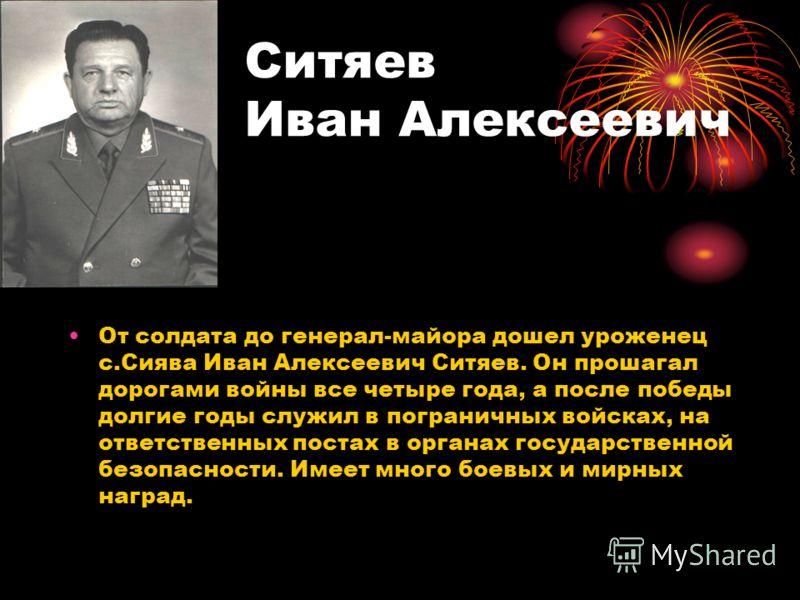 Ситяев Иван Алексеевич От солдата до генерал-майора дошел уроженец с.Сиява Иван Алексеевич Ситяев. Он прошагал дорогами войны все четыре года, а после победы долгие годы служил в пограничных войсках, на ответственных постах в органах государственной