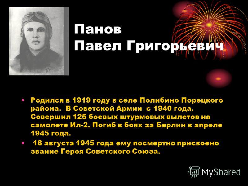 Панов Павел Григорьевич Родился в 1919 году в селе Полибино Порецкого района. В Советской Армии с 1940 года. Совершил 125 боевых штурмовых вылетов на самолете Ил-2. Погиб в боях за Берлин в апреле 1945 года. 18 августа 1945 года ему посмертно присвое