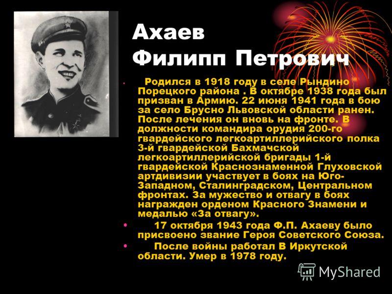 Ахаев Филипп Петрович Родился в 1918 году в селе Рындино Порецкого района. В октябре 1938 года был призван в Армию. 22 июня 1941 года в бою за село Брусно Львовской области ранен. После лечения он вновь на фронте. В должности командира орудия 200-го