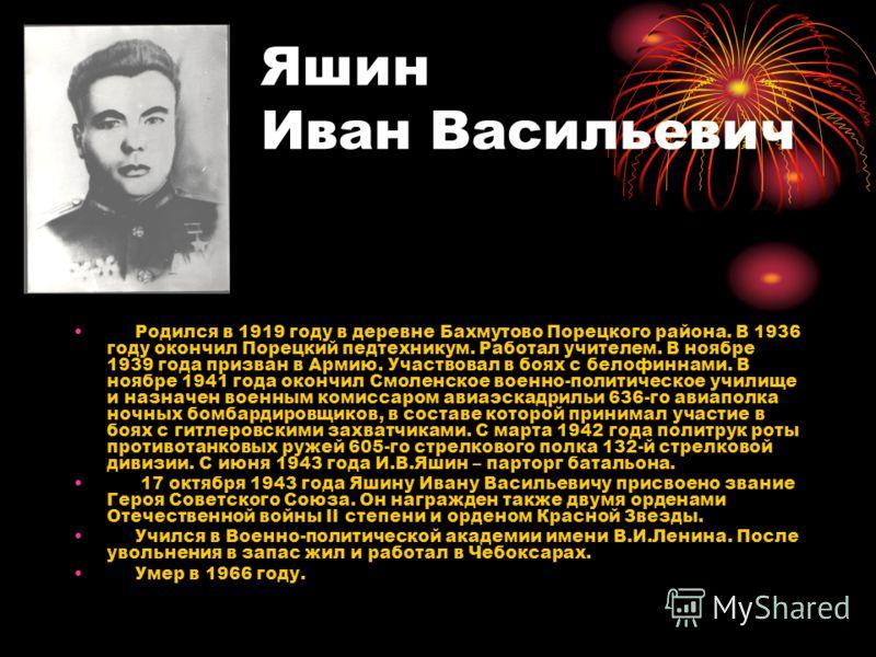 Яшин Иван Васильевич Родился в 1919 году в деревне Бахмутово Порецкого района. В 1936 году окончил Порецкий педтехникум. Работал учителем. В ноябре 1939 года призван в Армию. Участвовал в боях с белофиннами. В ноябре 1941 года окончил Смоленское воен